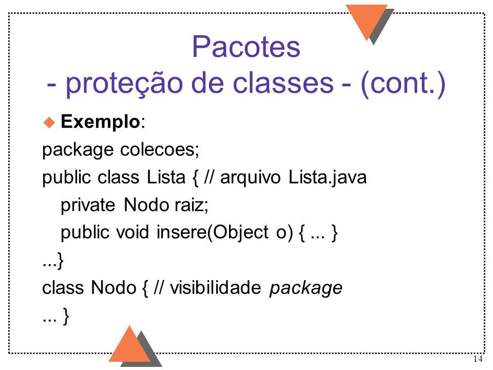 14 Pacotes - proteção de classes - (cont.) u Exemplo: package colecoes; public class Lista { // arquivo Lista.java private Nodo raiz; public void inse