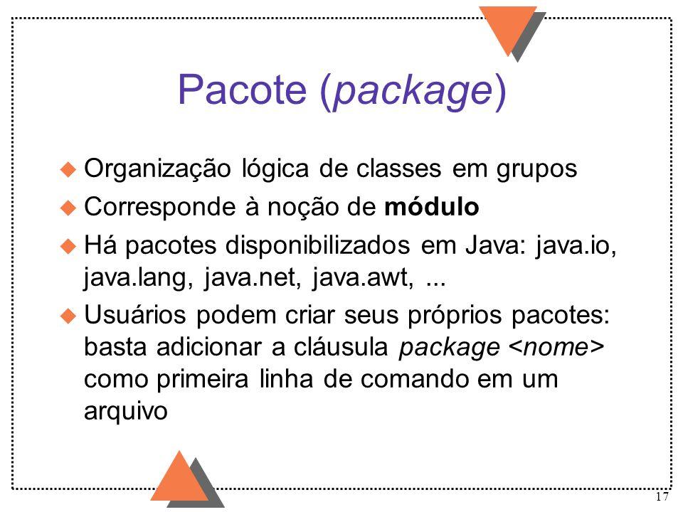 17 Pacote (package) u Organização lógica de classes em grupos u Corresponde à noção de módulo u Há pacotes disponibilizados em Java: java.io, java.lan