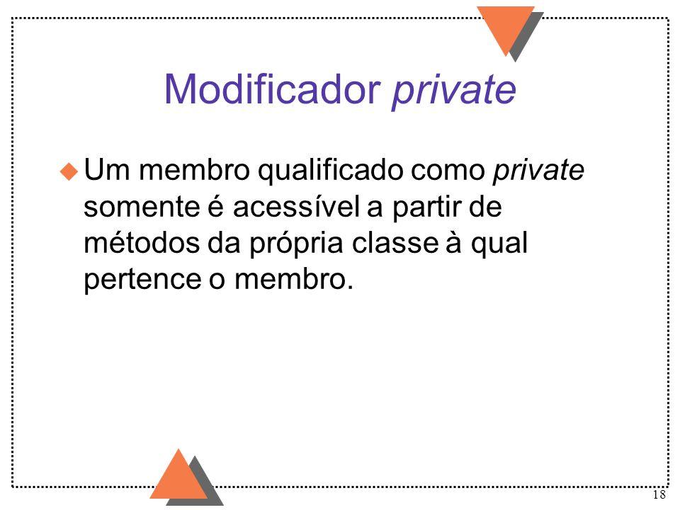 18 Modificador private u Um membro qualificado como private somente é acessível a partir de métodos da própria classe à qual pertence o membro.