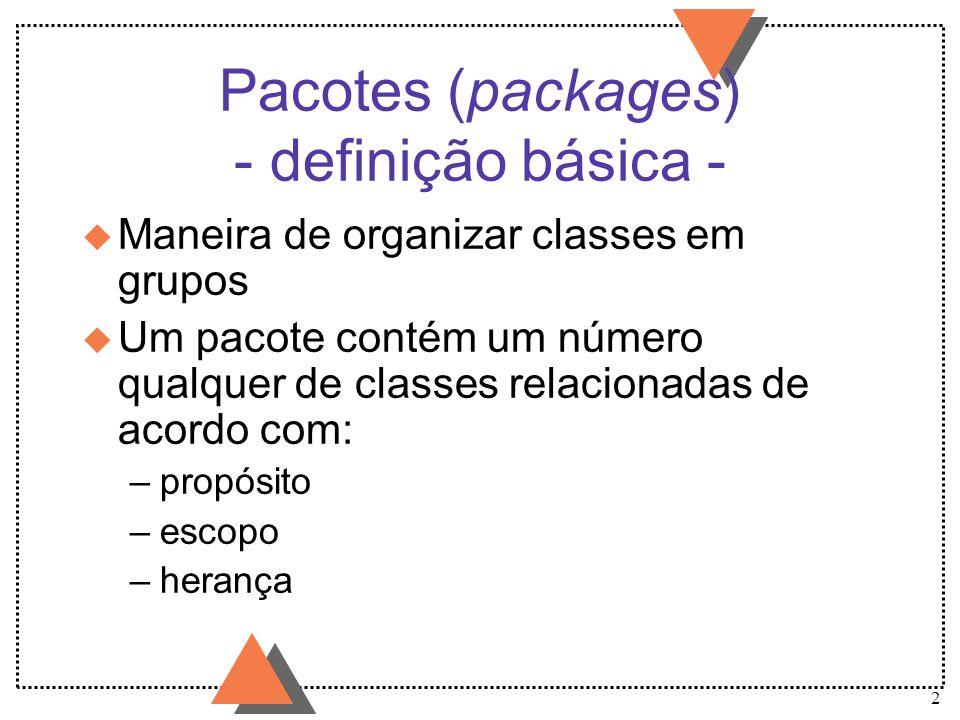 3 Pacotes - utilidades/razões - u Permitem organizar classes em unidades, de forma similiar à organização de arquivos em pastas, facilitando a sua manipulação.