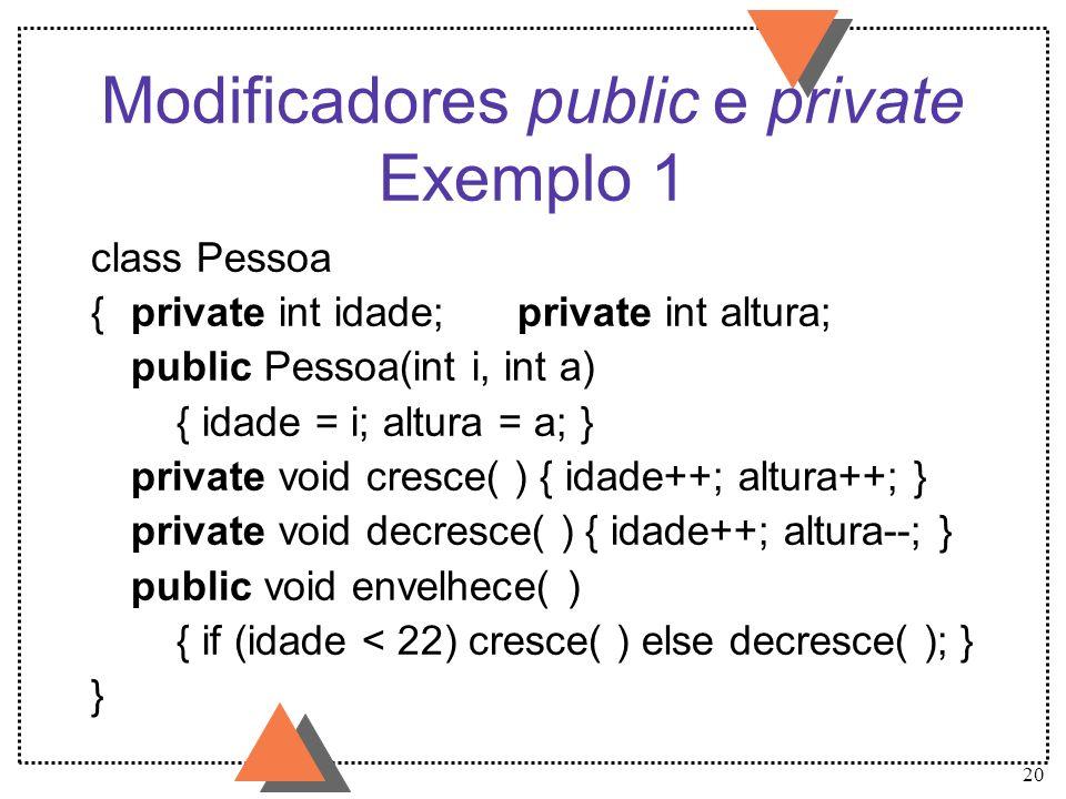 20 Modificadores public e private Exemplo 1 class Pessoa {private int idade;private int altura; public Pessoa(int i, int a) { idade = i; altura = a; }