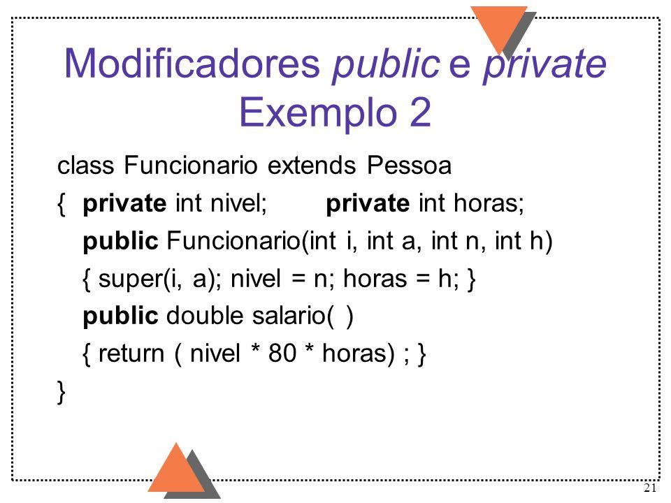 21 Modificadores public e private Exemplo 2 class Funcionario extends Pessoa {private int nivel;private int horas; public Funcionario(int i, int a, in