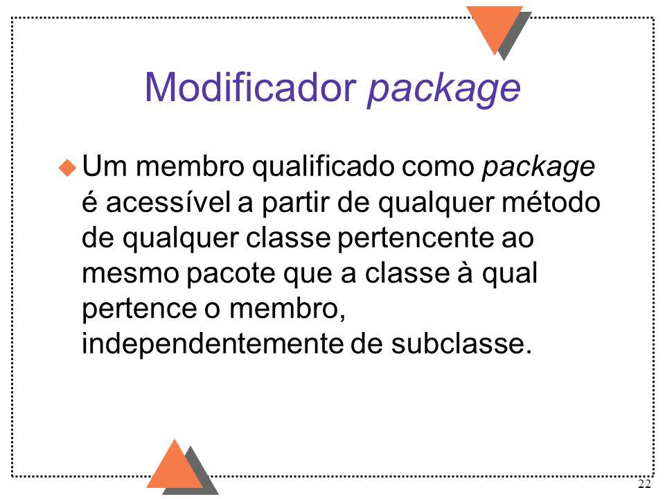 22 Modificador package u Um membro qualificado como package é acessível a partir de qualquer método de qualquer classe pertencente ao mesmo pacote que
