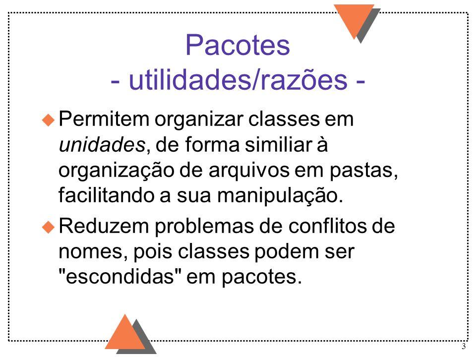 14 Pacotes - proteção de classes - (cont.) u Exemplo: package colecoes; public class Lista { // arquivo Lista.java private Nodo raiz; public void insere(Object o) {...
