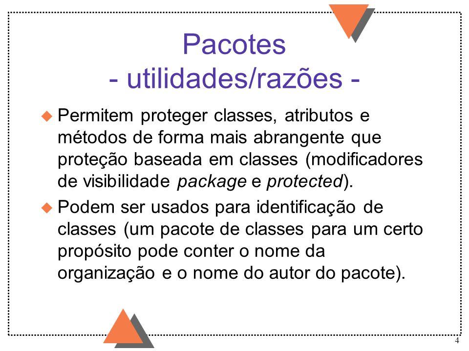 4 Pacotes - utilidades/razões - u Permitem proteger classes, atributos e métodos de forma mais abrangente que proteção baseada em classes (modificador