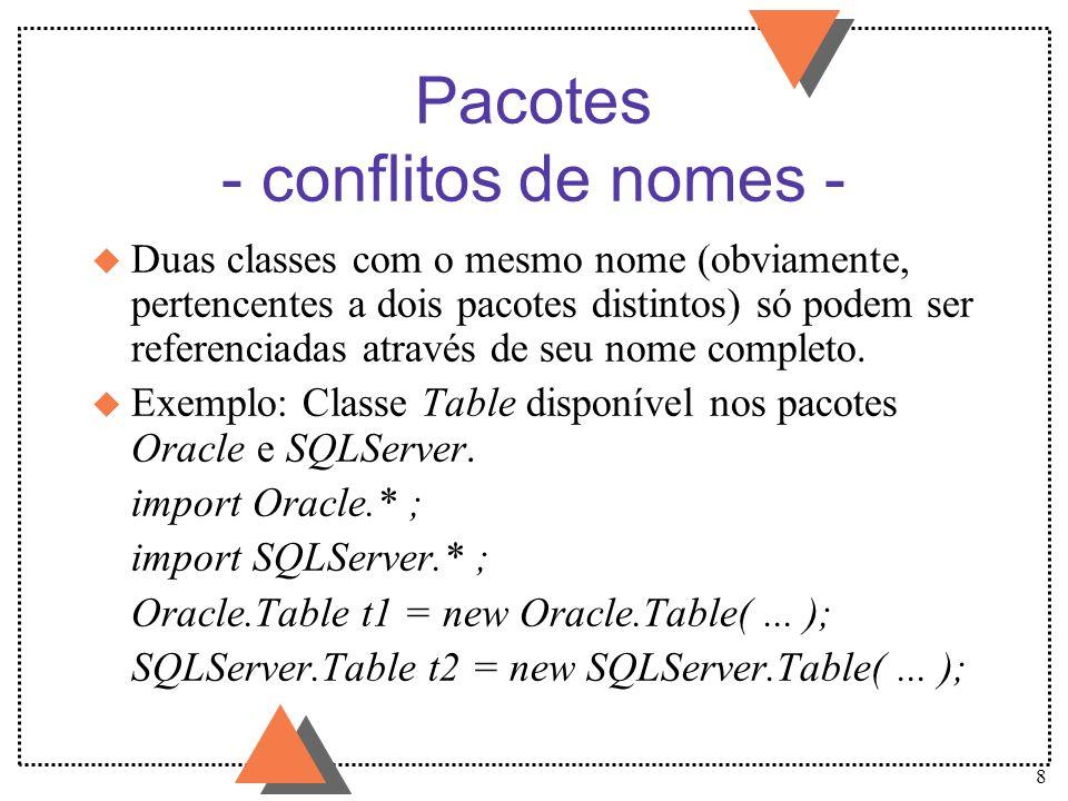 8 Pacotes - conflitos de nomes - u Duas classes com o mesmo nome (obviamente, pertencentes a dois pacotes distintos) só podem ser referenciadas atravé