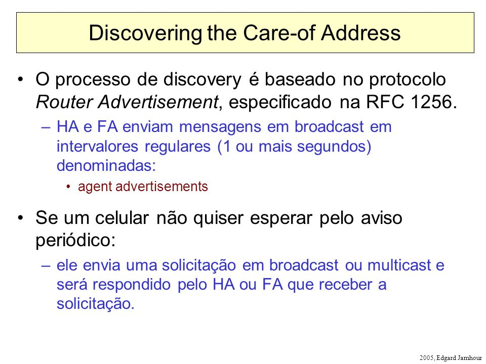 2005, Edgard Jamhour Discovering the Care-of Address O processo de discovery é baseado no protocolo Router Advertisement, especificado na RFC 1256. –H