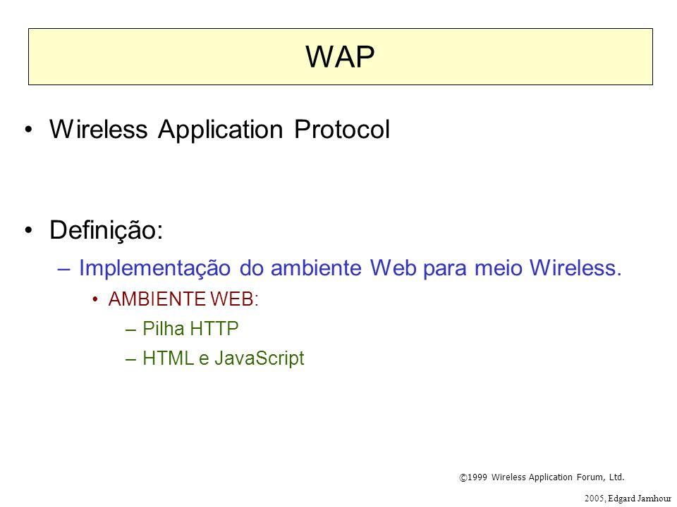 2005, Edgard Jamhour WAP Wireless Application Protocol Definição: –Implementação do ambiente Web para meio Wireless. AMBIENTE WEB: –Pilha HTTP –HTML e
