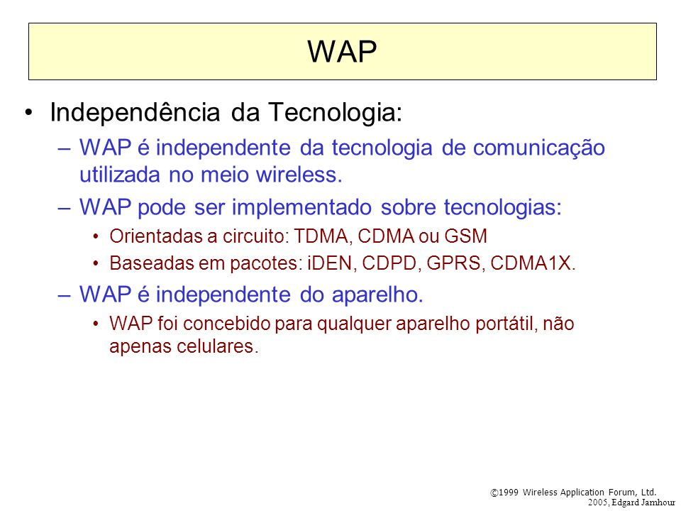 2005, Edgard Jamhour WAP Independência da Tecnologia: –WAP é independente da tecnologia de comunicação utilizada no meio wireless. –WAP pode ser imple
