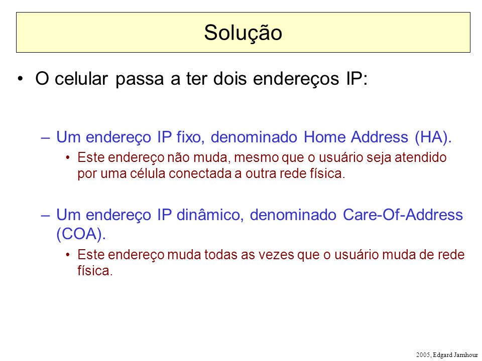 2005, Edgard Jamhour Solução O celular passa a ter dois endereços IP: –Um endereço IP fixo, denominado Home Address (HA). Este endereço não muda, mesm