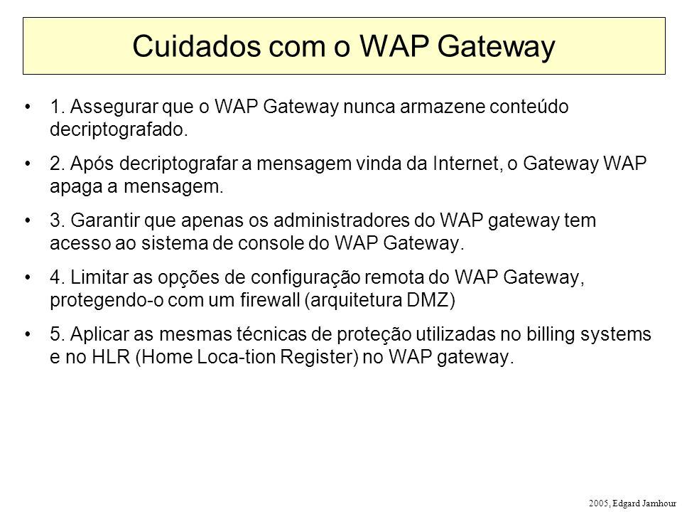 2005, Edgard Jamhour Cuidados com o WAP Gateway 1. Assegurar que o WAP Gateway nunca armazene conteúdo decriptografado. 2. Após decriptografar a mensa