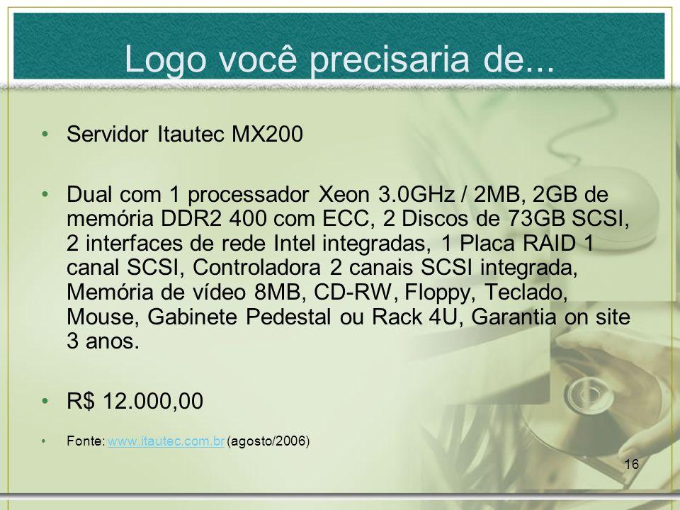 16 Logo você precisaria de... Servidor Itautec MX200 Dual com 1 processador Xeon 3.0GHz / 2MB, 2GB de memória DDR2 400 com ECC, 2 Discos de 73GB SCSI,