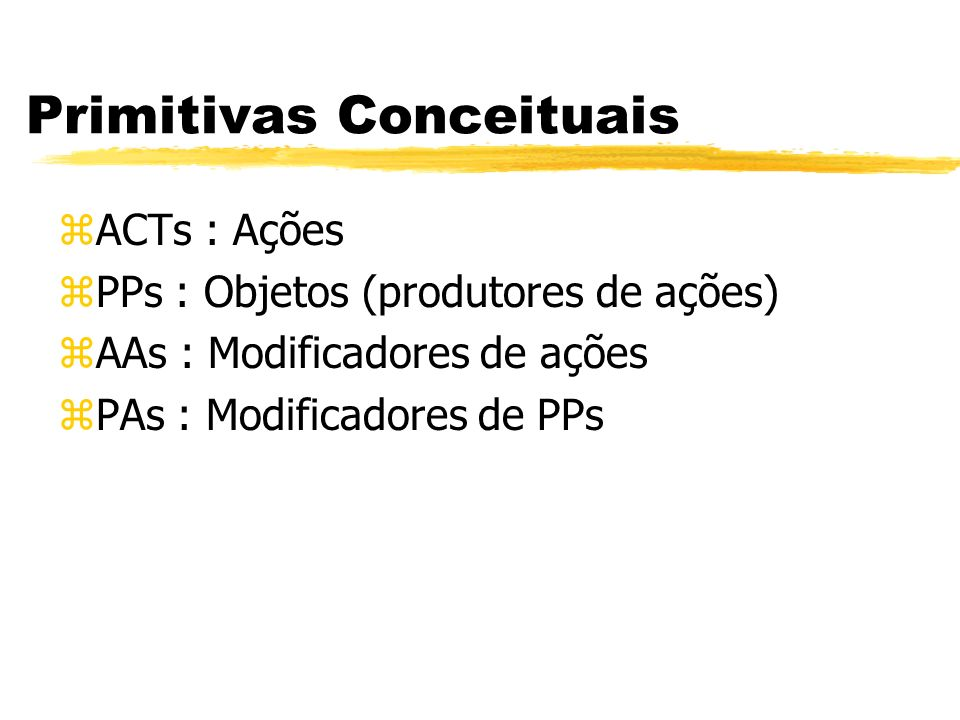 Primitivas Conceituais zACTs : Ações zPPs : Objetos (produtores de ações) zAAs : Modificadores de ações zPAs : Modificadores de PPs