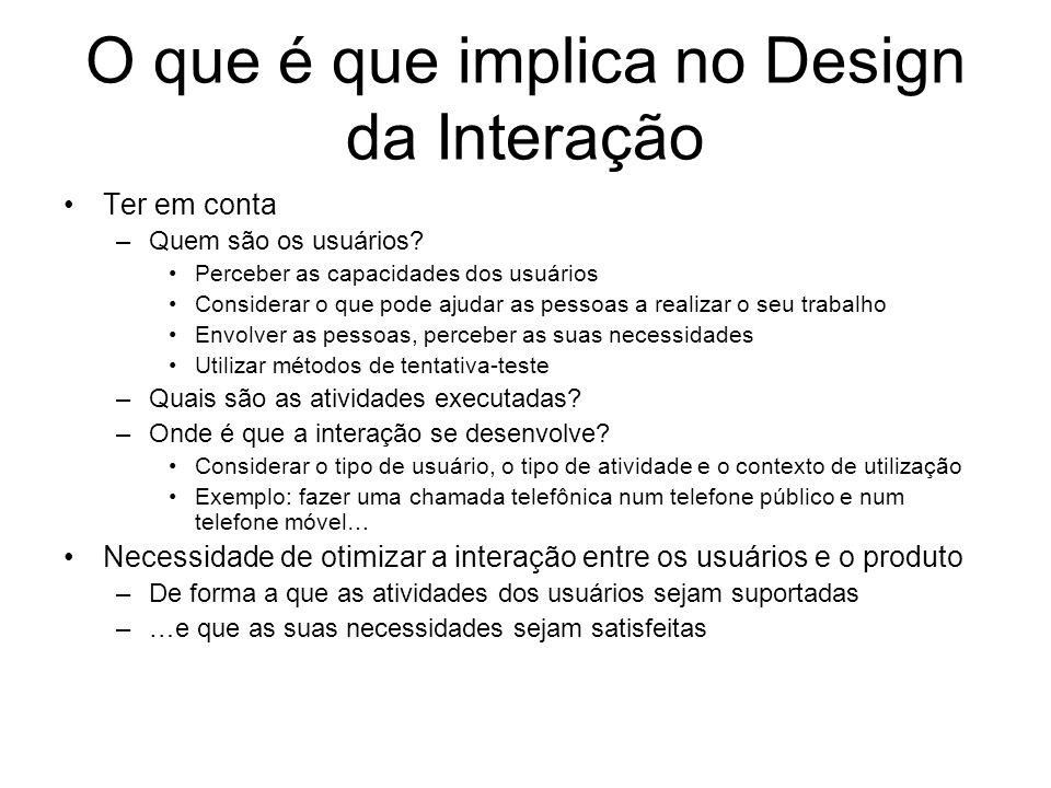 O que é que implica no Design da Interação Ter em conta –Quem são os usuários? Perceber as capacidades dos usuários Considerar o que pode ajudar as pe