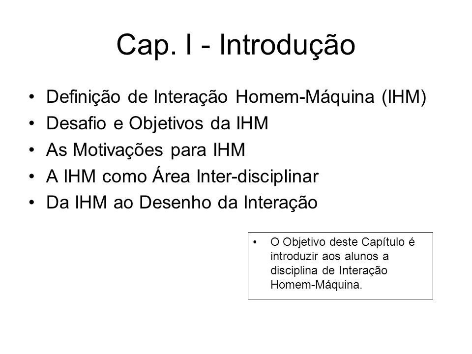 Cap. I - Introdução Definição de Interação Homem-Máquina (IHM) Desafio e Objetivos da IHM As Motivações para IHM A IHM como Área Inter-disciplinar Da