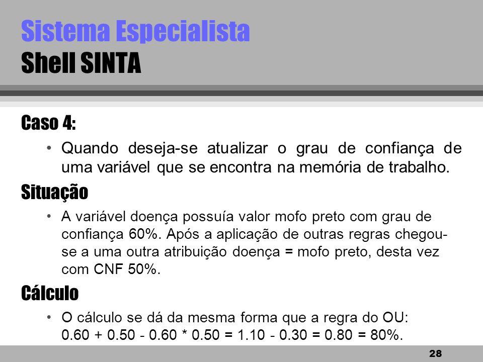 27 Sistema Especialista Shell SINTA Caso 3: exemplo continuação SE besouros vermelhos = sim OU larvas marrons = sim... Cálculo : Se o grau de confianç