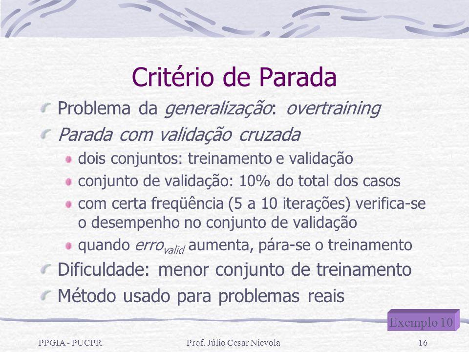 PPGIA - PUCPRProf. Júlio Cesar Nievola16 Critério de Parada Problema da generalização: overtraining Parada com validação cruzada dois conjuntos: trein