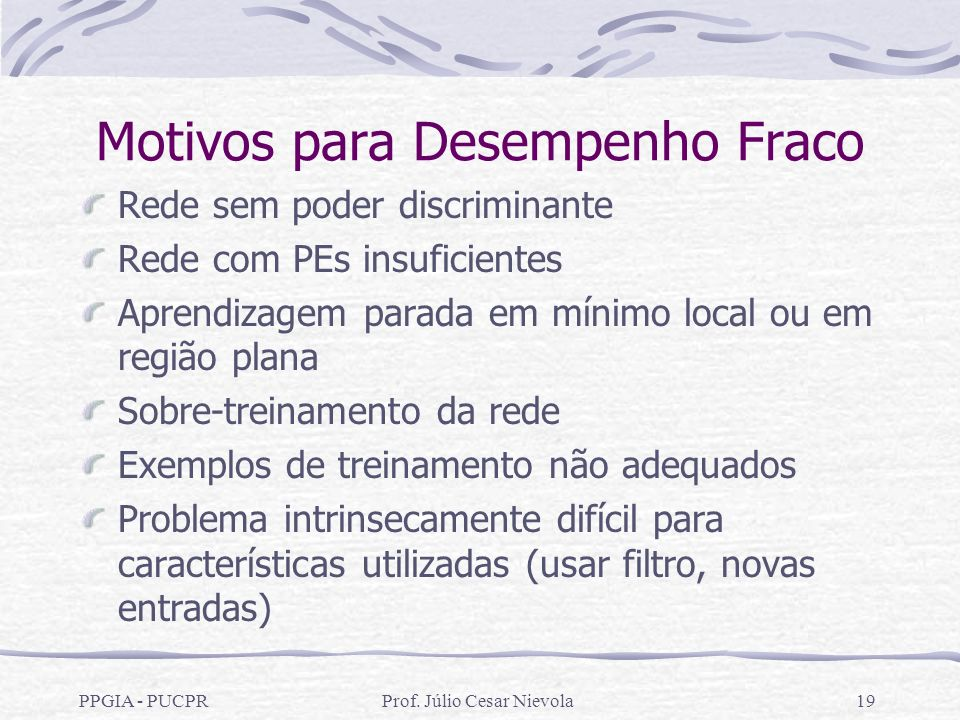 PPGIA - PUCPRProf. Júlio Cesar Nievola19 Motivos para Desempenho Fraco Rede sem poder discriminante Rede com PEs insuficientes Aprendizagem parada em