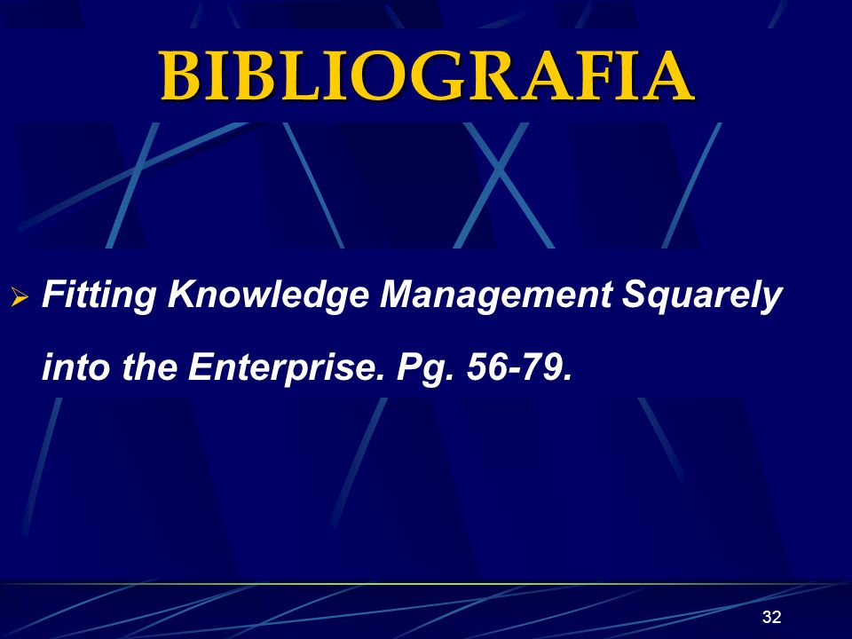 32 BIBLIOGRAFIA Fitting Knowledge Management Squarely into the Enterprise. Pg. 56-79.