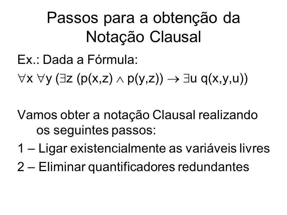 Passos para a obtenção da Notação Clausal Ex.: Dada a Fórmula: x y ( z (p(x,z) p(y,z)) u q(x,y,u)) Vamos obter a notação Clausal realizando os seguint