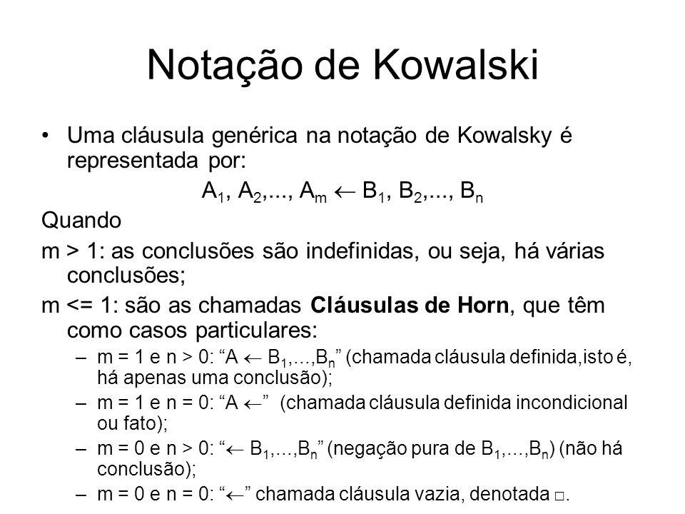 Notação de Kowalski Uma cláusula genérica na notação de Kowalsky é representada por: A 1, A 2,..., A m B 1, B 2,..., B n Quando m > 1: as conclusões s