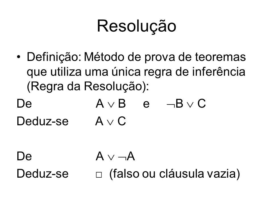 Resolução Definição: Método de prova de teoremas que utiliza uma única regra de inferência (Regra da Resolução): De A B e B C Deduz-se A C De A A Dedu
