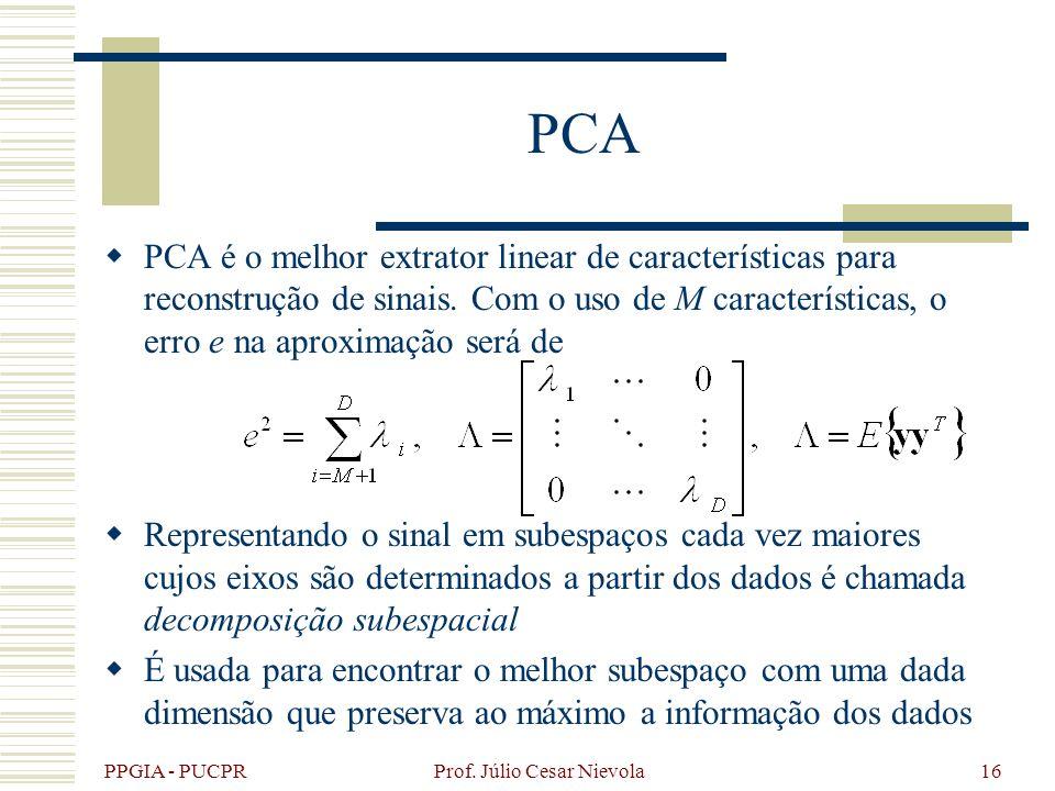 PPGIA - PUCPR Prof. Júlio Cesar Nievola16 PCA PCA é o melhor extrator linear de características para reconstrução de sinais. Com o uso de M caracterís
