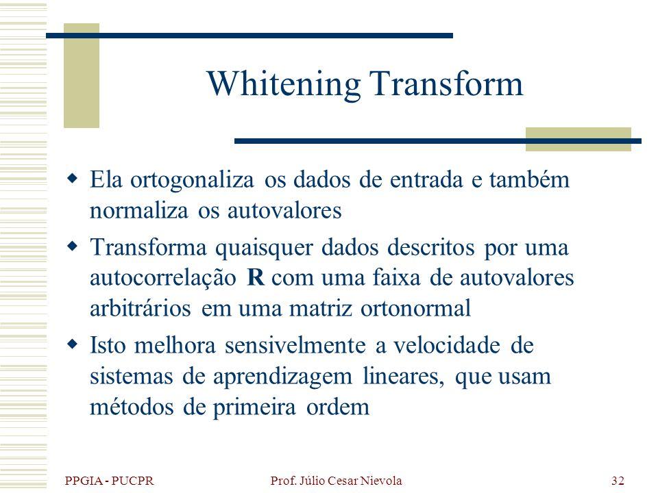 PPGIA - PUCPR Prof. Júlio Cesar Nievola32 Whitening Transform Ela ortogonaliza os dados de entrada e também normaliza os autovalores Transforma quaisq