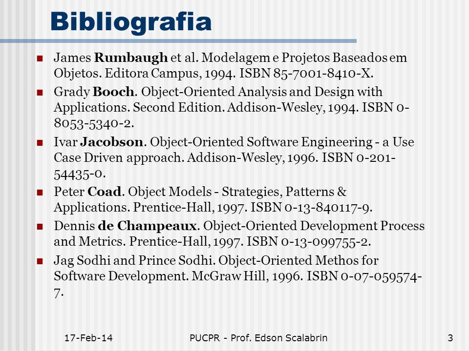17-Feb-14PUCPR - Prof. Edson Scalabrin3 Bibliografia James Rumbaugh et al. Modelagem e Projetos Baseados em Objetos. Editora Campus, 1994. ISBN 85-700