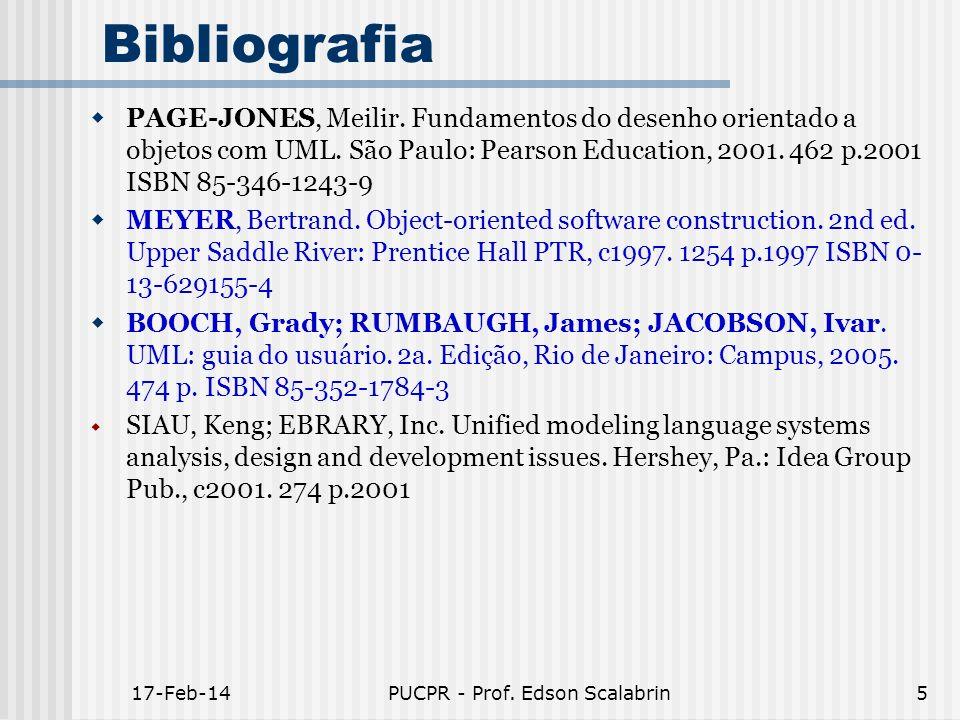 17-Feb-14PUCPR - Prof. Edson Scalabrin5 Bibliografia PAGE-JONES, Meilir. Fundamentos do desenho orientado a objetos com UML. São Paulo: Pearson Educat