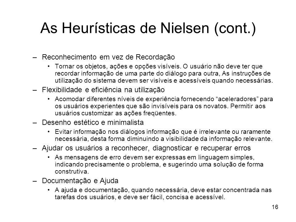 16 As Heurísticas de Nielsen (cont.) –Reconhecimento em vez de Recordação Tornar os objetos, ações e opções visíveis. O usuário não deve ter que recor