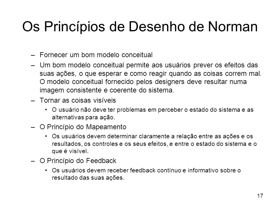 17 Os Princípios de Desenho de Norman –Fornecer um bom modelo conceitual –Um bom modelo conceitual permite aos usuários prever os efeitos das suas açõ