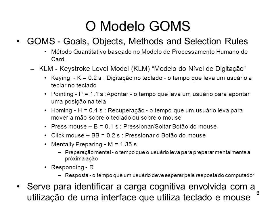 8 O Modelo GOMS GOMS - Goals, Objects, Methods and Selection Rules Método Quantitativo baseado no Modelo de Processamento Humano de Card. –KLM - Keyst