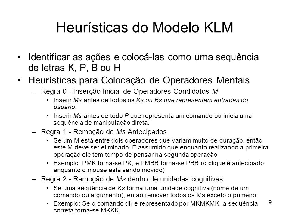 10 Heurísticas do Modelo KLM Heurísticas para Colocação de Operadores Mentais (cont.) –Regra 3 - Remoção de Ms anteriores a delimitadores consecutivos Se K é um delimitador redundante no fim de uma unidade cognitiva (comando), por exemplo um delimitador de um comando imediatamente seguido do delimitador do seu argumento, então remover o M.