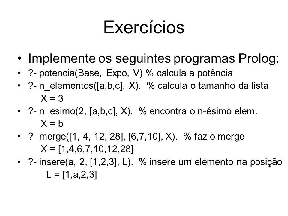 Exercícios Implemente os seguintes programas Prolog: ?- potencia(Base, Expo, V) % calcula a potência ?- n_elementos([a,b,c], X). % calcula o tamanho d