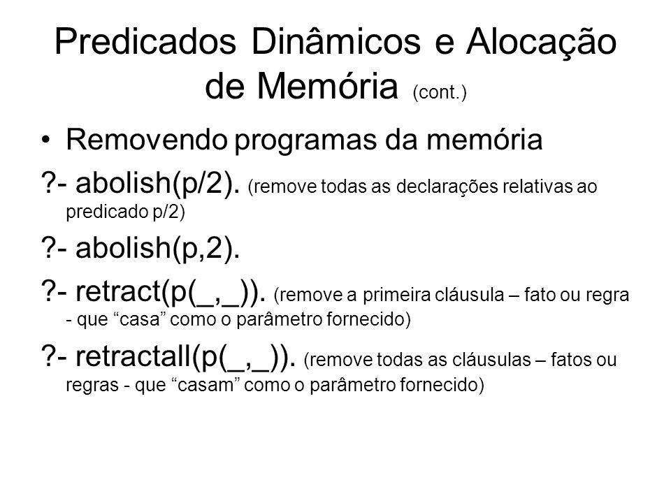 Predicados Dinâmicos e Alocação de Memória (cont.) Removendo programas da memória ?- abolish(p/2). (remove todas as declarações relativas ao predicado