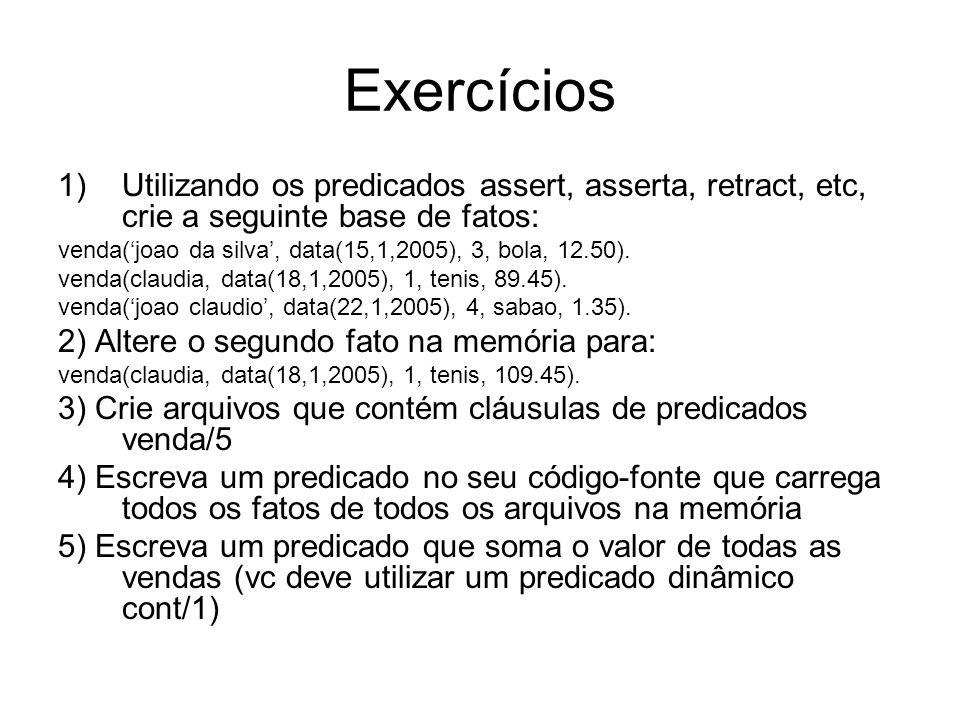 Exercícios 1)Utilizando os predicados assert, asserta, retract, etc, crie a seguinte base de fatos: venda(joao da silva, data(15,1,2005), 3, bola, 12.