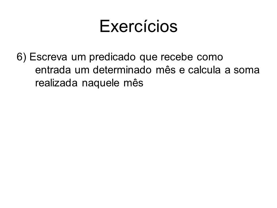Exercícios 6) Escreva um predicado que recebe como entrada um determinado mês e calcula a soma realizada naquele mês