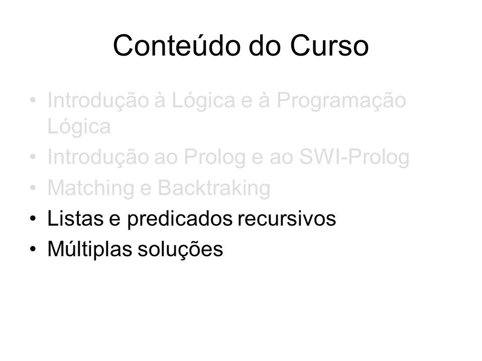 Conteúdo do Curso Introdução à Lógica e à Programação Lógica Introdução ao Prolog e ao SWI-Prolog Matching e Backtraking Listas e predicados recursivo