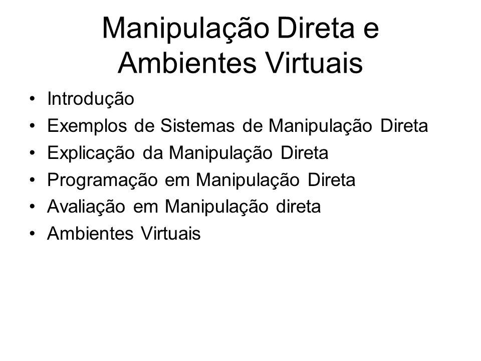 Manipulação Direta e Ambientes Virtuais Introdução Exemplos de Sistemas de Manipulação Direta Explicação da Manipulação Direta Programação em Manipulação Direta Avaliação em Manipulação direta Ambientes Virtuais