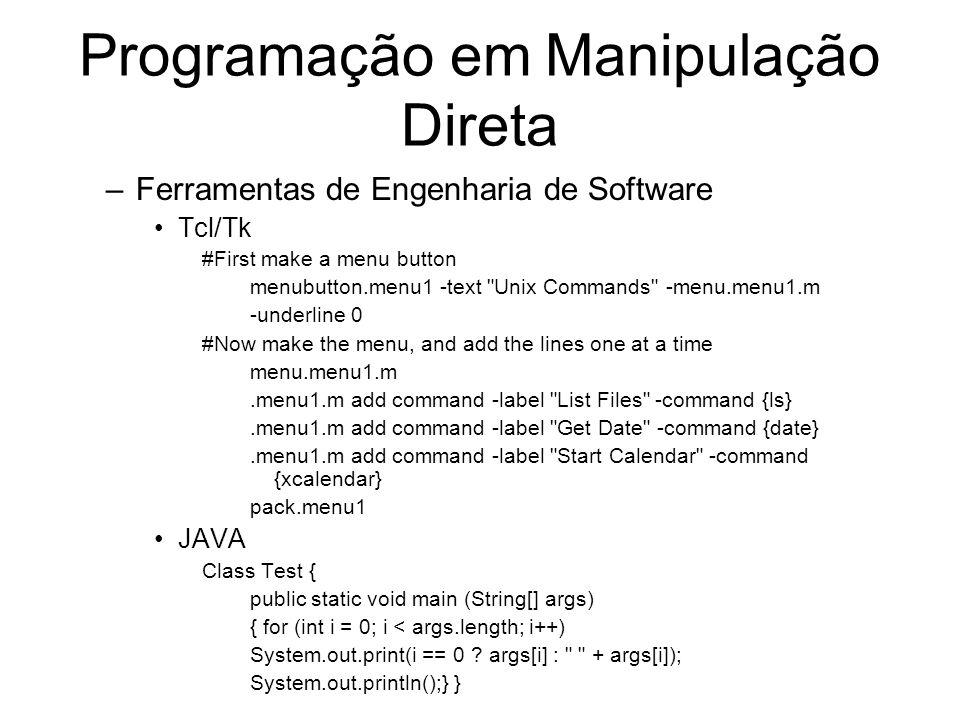 Programação em Manipulação Direta –Ferramentas de Engenharia de Software Tcl/Tk #First make a menu button menubutton.menu1 -text Unix Commands -menu.menu1.m -underline 0 #Now make the menu, and add the lines one at a time menu.menu1.m.menu1.m add command -label List Files -command {ls}.menu1.m add command -label Get Date -command {date}.menu1.m add command -label Start Calendar -command {xcalendar} pack.menu1 JAVA Class Test { public static void main (String[] args) { for (int i = 0; i < args.length; i++) System.out.print(i == 0 .