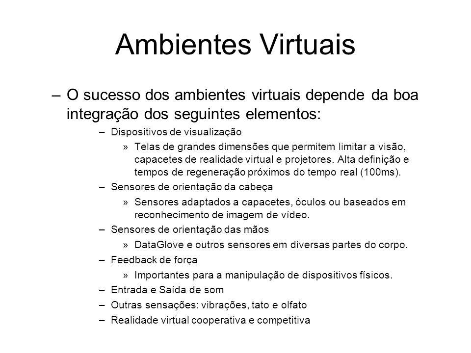 Ambientes Virtuais –O sucesso dos ambientes virtuais depende da boa integração dos seguintes elementos: –Dispositivos de visualização »Telas de grandes dimensões que permitem limitar a visão, capacetes de realidade virtual e projetores.