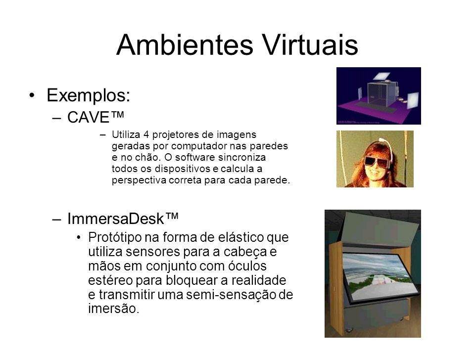 Ambientes Virtuais Exemplos: –CAVE –Utiliza 4 projetores de imagens geradas por computador nas paredes e no chão.