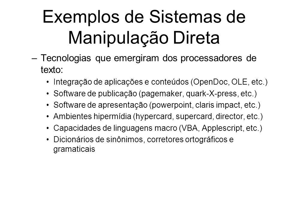 Exemplos de Sistemas de Manipulação Direta –Tecnologias que emergiram dos processadores de texto: Integração de aplicações e conteúdos (OpenDoc, OLE, etc.) Software de publicação (pagemaker, quark-X-press, etc.) Software de apresentação (powerpoint, claris impact, etc.) Ambientes hipermídia (hypercard, supercard, director, etc.) Capacidades de linguagens macro (VBA, Applescript, etc.) Dicionários de sinônimos, corretores ortográficos e gramaticais