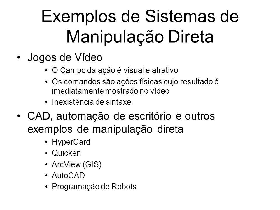 Exemplos de Sistemas de Manipulação Direta Jogos de Vídeo O Campo da ação é visual e atrativo Os comandos são ações físicas cujo resultado é imediatamente mostrado no vídeo Inexistência de sintaxe CAD, automação de escritório e outros exemplos de manipulação direta HyperCard Quicken ArcView (GIS) AutoCAD Programação de Robots