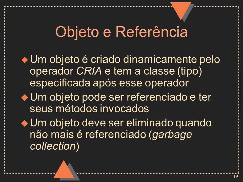 19 Objeto e Referência u Um objeto é criado dinamicamente pelo operador CRIA e tem a classe (tipo) especificada após esse operador u Um objeto pode se