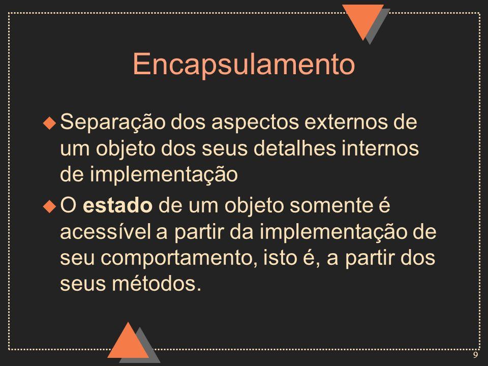 9 Encapsulamento u Separação dos aspectos externos de um objeto dos seus detalhes internos de implementação u O estado de um objeto somente é acessíve