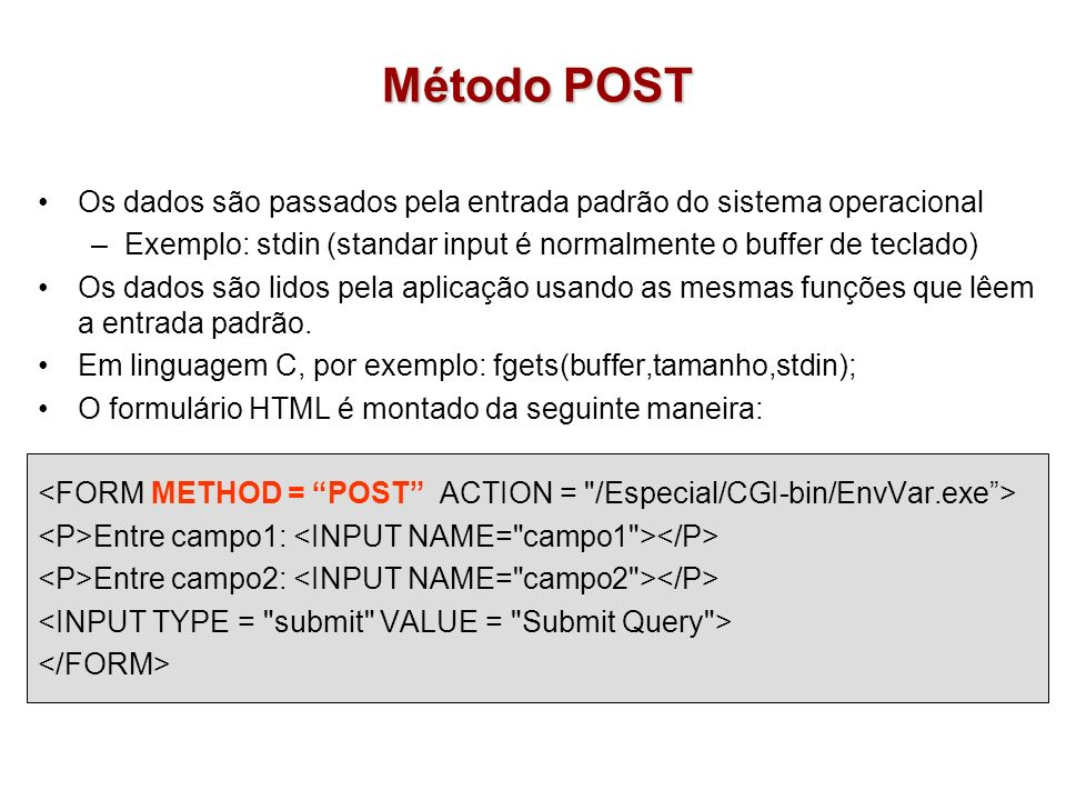 Método POST Os dados são passados pela entrada padrão do sistema operacional –Exemplo: stdin (standar input é normalmente o buffer de teclado) Os dado