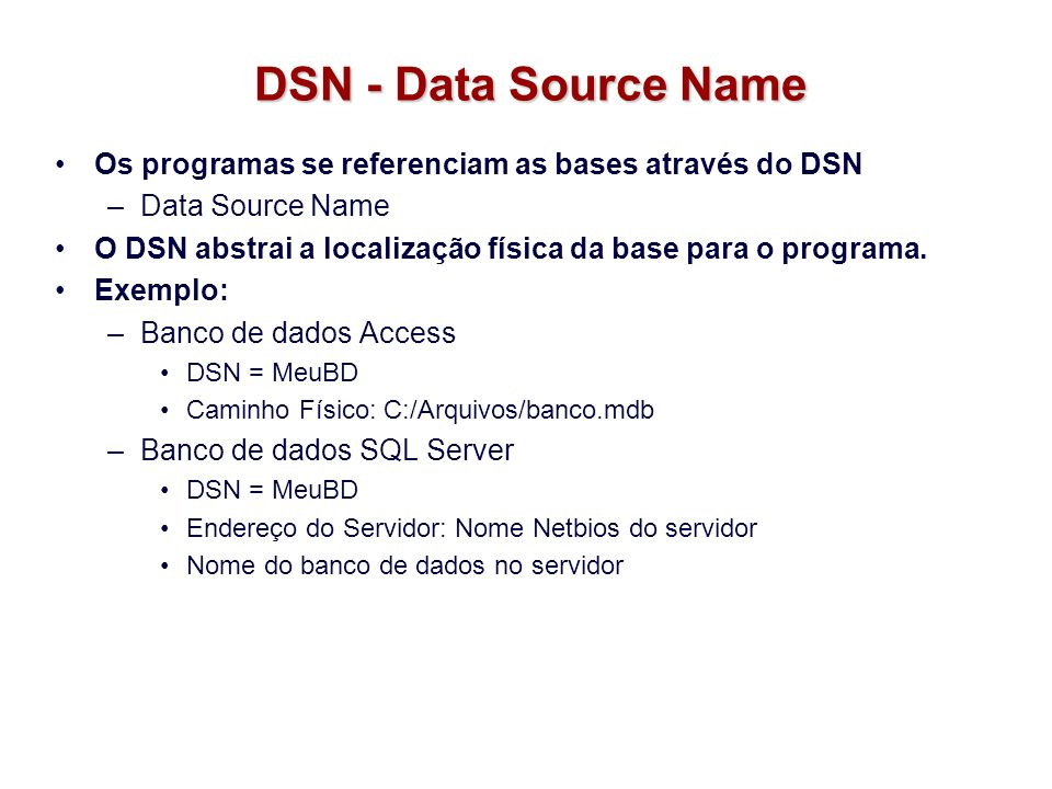 DSN - Data Source Name Os programas se referenciam as bases através do DSN –Data Source Name O DSN abstrai a localização física da base para o program