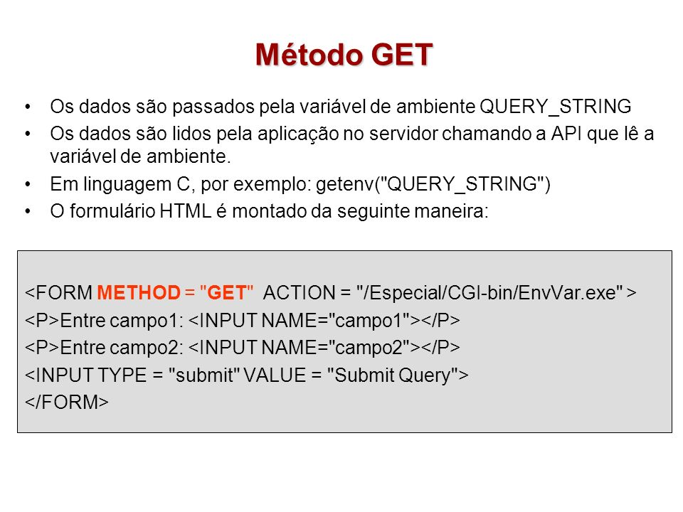 Método POST Os dados são passados pela entrada padrão do sistema operacional –Exemplo: stdin (standar input é normalmente o buffer de teclado) Os dados são lidos pela aplicação usando as mesmas funções que lêem a entrada padrão.